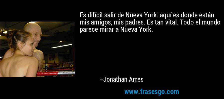 Es difícil salir de Nueva York: aquí es donde están mis amigos, mis padres. Es tan vital. Todo el mundo parece mirar a Nueva York. – Jonathan Ames