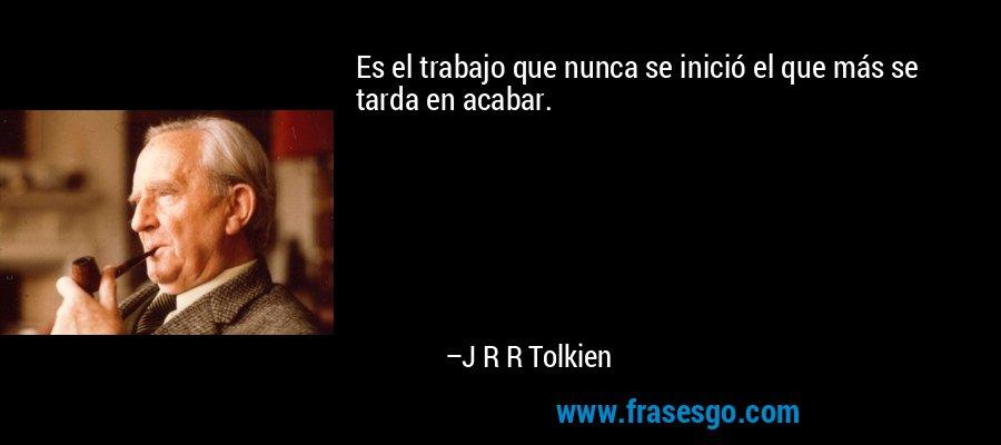 Es el trabajo que nunca se inició el que más se tarda en acabar. – J R R Tolkien