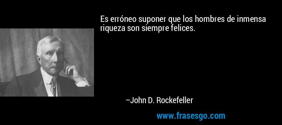 Es erróneo suponer que los hombres de inmensa riqueza son siempre felices. – John D. Rockefeller