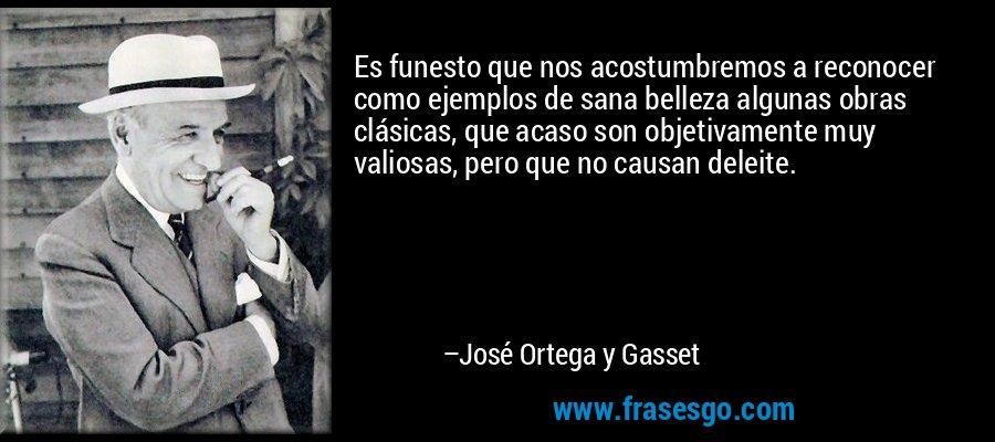 Es funesto que nos acostumbremos a reconocer como ejemplos de sana belleza algunas obras clásicas, que acaso son objetivamente muy valiosas, pero que no causan deleite. – José Ortega y Gasset