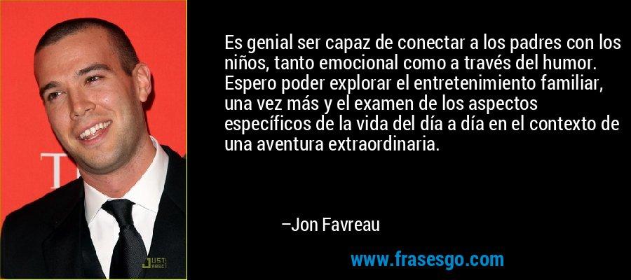 Es genial ser capaz de conectar a los padres con los niños, tanto emocional como a través del humor. Espero poder explorar el entretenimiento familiar, una vez más y el examen de los aspectos específicos de la vida del día a día en el contexto de una aventura extraordinaria. – Jon Favreau