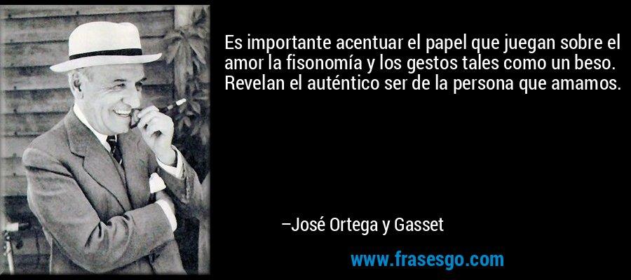 Es importante acentuar el papel que juegan sobre el amor la fisonomía y los gestos tales como un beso. Revelan el auténtico ser de la persona que amamos. – José Ortega y Gasset