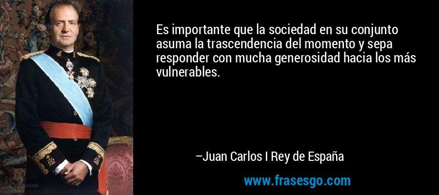 Es importante que la sociedad en su conjunto asuma la trascendencia del momento y sepa responder con mucha generosidad hacia los más vulnerables. – Juan Carlos I Rey de España