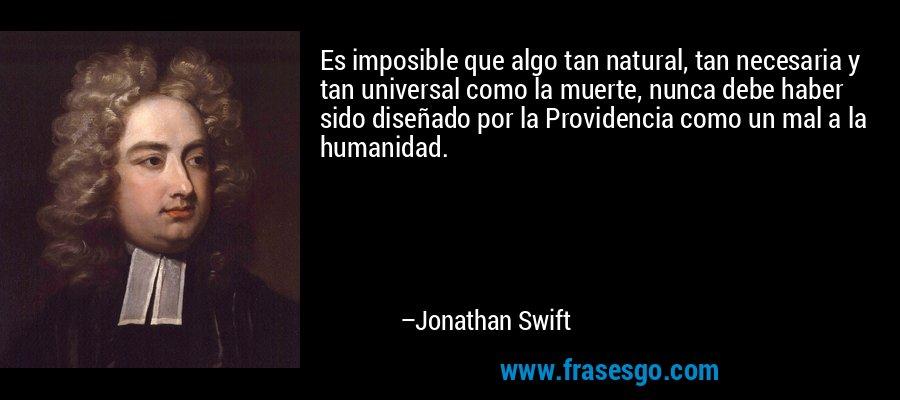 Es imposible que algo tan natural, tan necesaria y tan universal como la muerte, nunca debe haber sido diseñado por la Providencia como un mal a la humanidad. – Jonathan Swift