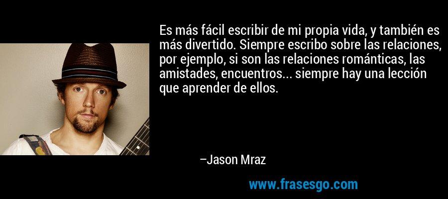 Es más fácil escribir de mi propia vida, y también es más divertido. Siempre escribo sobre las relaciones, por ejemplo, si son las relaciones románticas, las amistades, encuentros... siempre hay una lección que aprender de ellos. – Jason Mraz