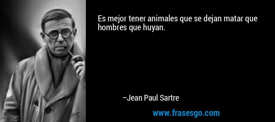 Es mejor tener animales que se dejan matar que hombres que huyan. – Jean Paul Sartre