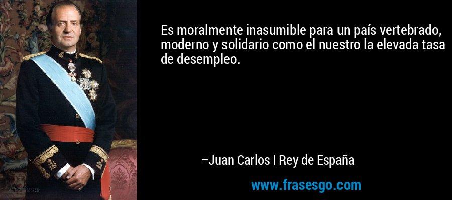 Es moralmente inasumible para un país vertebrado, moderno y solidario como el nuestro la elevada tasa de desempleo. – Juan Carlos I Rey de España