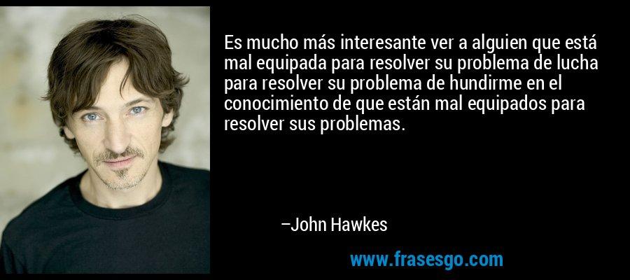 Es mucho más interesante ver a alguien que está mal equipada para resolver su problema de lucha para resolver su problema de hundirme en el conocimiento de que están mal equipados para resolver sus problemas. – John Hawkes