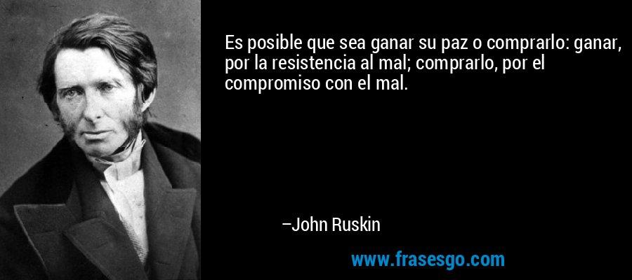 Es posible que sea ganar su paz o comprarlo: ganar, por la resistencia al mal; comprarlo, por el compromiso con el mal. – John Ruskin