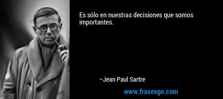Es sólo en nuestras decisiones que somos importantes. – Jean Paul Sartre