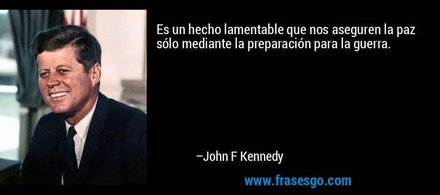 Es un hecho lamentable que nos aseguren la paz sólo mediante la preparación para la guerra. – John F Kennedy