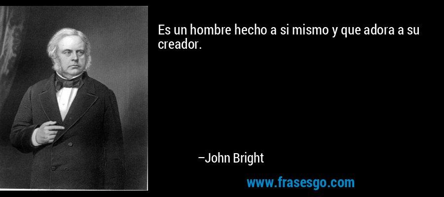 Es un hombre hecho a si mismo y que adora a su creador. – John Bright