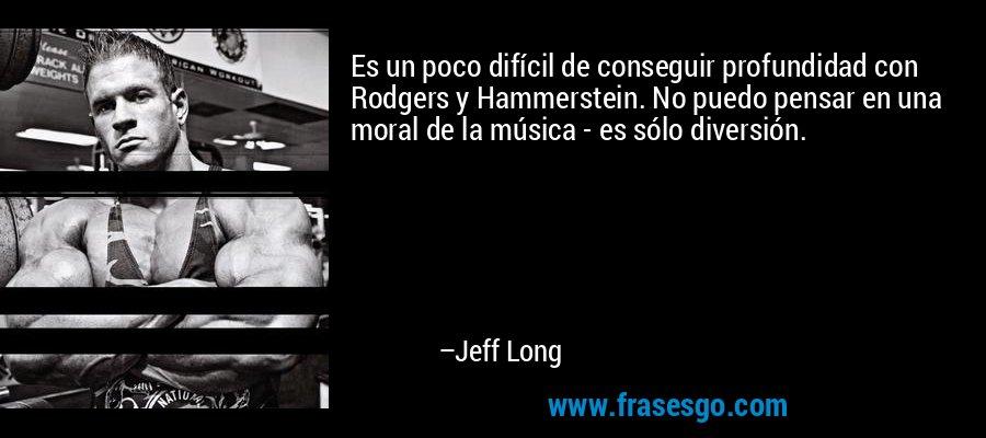 Es un poco difícil de conseguir profundidad con Rodgers y Hammerstein. No puedo pensar en una moral de la música - es sólo diversión. – Jeff Long