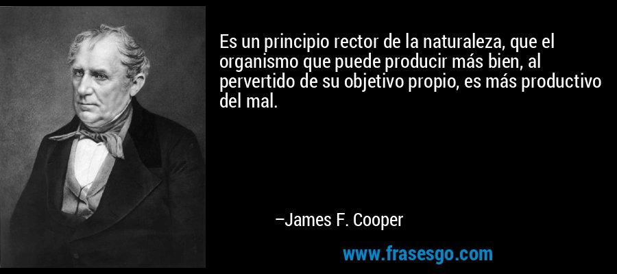 Es un principio rector de la naturaleza, que el organismo que puede producir más bien, al pervertido de su objetivo propio, es más productivo del mal. – James F. Cooper