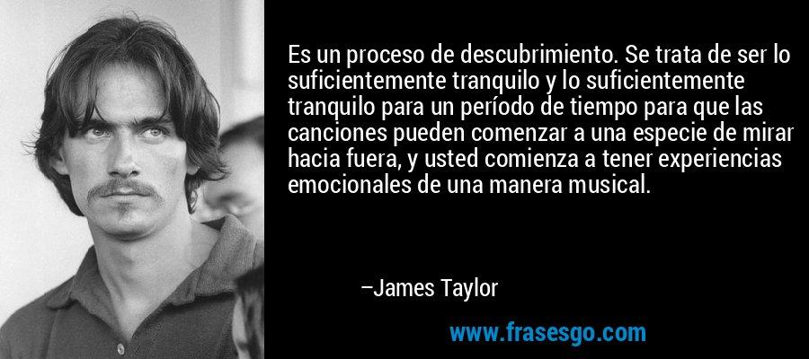 Es un proceso de descubrimiento. Se trata de ser lo suficientemente tranquilo y lo suficientemente tranquilo para un período de tiempo para que las canciones pueden comenzar a una especie de mirar hacia fuera, y usted comienza a tener experiencias emocionales de una manera musical. – James Taylor