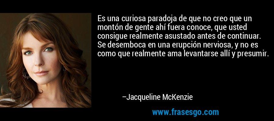 Es una curiosa paradoja de que no creo que un montón de gente ahí fuera conoce, que usted consigue realmente asustado antes de continuar. Se desemboca en una erupción nerviosa, y no es como que realmente ama levantarse allí y presumir. – Jacqueline McKenzie