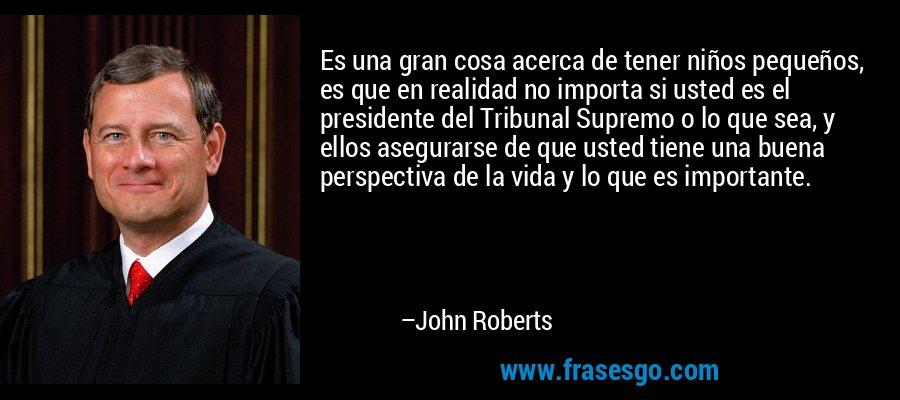 Es una gran cosa acerca de tener niños pequeños, es que en realidad no importa si usted es el presidente del Tribunal Supremo o lo que sea, y ellos asegurarse de que usted tiene una buena perspectiva de la vida y lo que es importante. – John Roberts