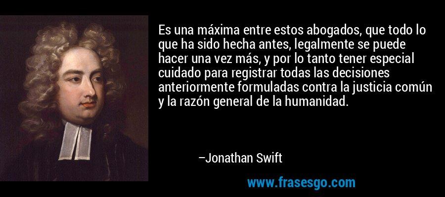 Es una máxima entre estos abogados, que todo lo que ha sido hecha antes, legalmente se puede hacer una vez más, y por lo tanto tener especial cuidado para registrar todas las decisiones anteriormente formuladas contra la justicia común y la razón general de la humanidad. – Jonathan Swift