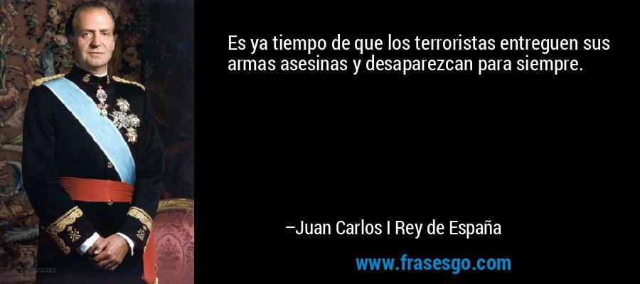 Es ya tiempo de que los terroristas entreguen sus armas asesinas y desaparezcan para siempre. – Juan Carlos I Rey de España