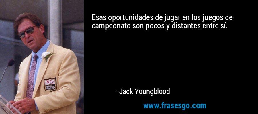 Esas oportunidades de jugar en los juegos de campeonato son pocos y distantes entre sí. – Jack Youngblood