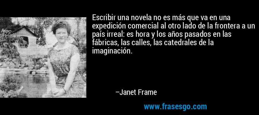 Escribir una novela no es más que va en una expedición comercial al otro lado de la frontera a un país irreal: es hora y los años pasados en las fábricas, las calles, las catedrales de la imaginación. – Janet Frame