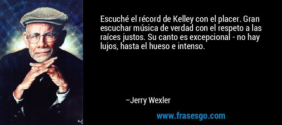Escuché el récord de Kelley con el placer. Gran escuchar música de verdad con el respeto a las raíces justos. Su canto es excepcional - no hay lujos, hasta el hueso e intenso. – Jerry Wexler