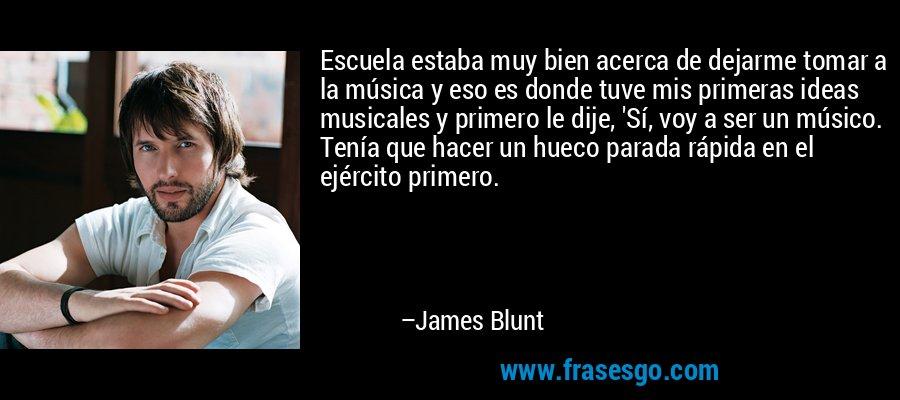 Escuela estaba muy bien acerca de dejarme tomar a la música y eso es donde tuve mis primeras ideas musicales y primero le dije, 'Sí, voy a ser un músico. Tenía que hacer un hueco parada rápida en el ejército primero. – James Blunt