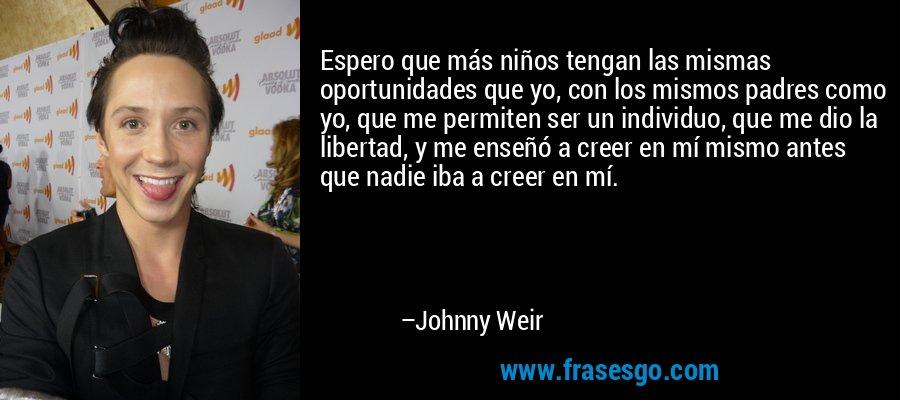 Espero que más niños tengan las mismas oportunidades que yo, con los mismos padres como yo, que me permiten ser un individuo, que me dio la libertad, y me enseñó a creer en mí mismo antes que nadie iba a creer en mí. – Johnny Weir