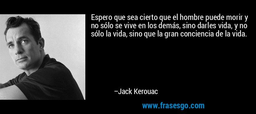 Espero que sea cierto que el hombre puede morir y no sólo se vive en los demás, sino darles vida, y no sólo la vida, sino que la gran conciencia de la vida. – Jack Kerouac