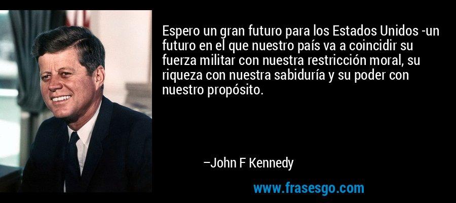 Espero un gran futuro para los Estados Unidos -un futuro en el que nuestro país va a coincidir su fuerza militar con nuestra restricción moral, su riqueza con nuestra sabiduría y su poder con nuestro propósito. – John F Kennedy