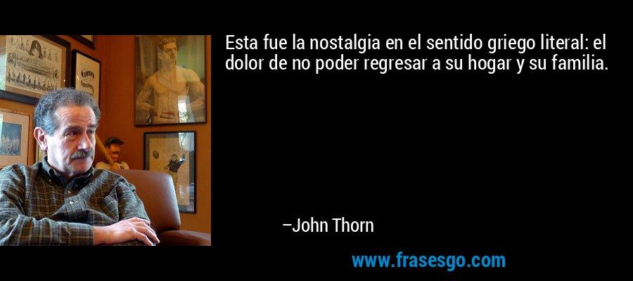 Esta fue la nostalgia en el sentido griego literal: el dolor de no poder regresar a su hogar y su familia. – John Thorn