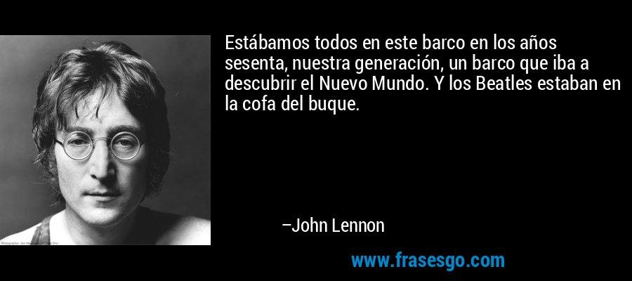 Estábamos todos en este barco en los años sesenta, nuestra generación, un barco que iba a descubrir el Nuevo Mundo. Y los Beatles estaban en la cofa del buque. – John Lennon