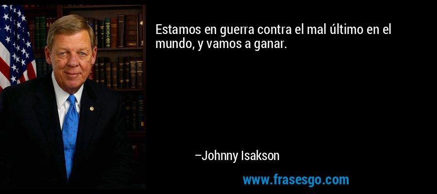 Estamos en guerra contra el mal último en el mundo, y vamos a ganar. – Johnny Isakson