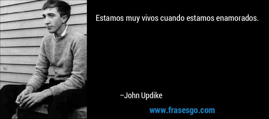 Estamos muy vivos cuando estamos enamorados. – John Updike