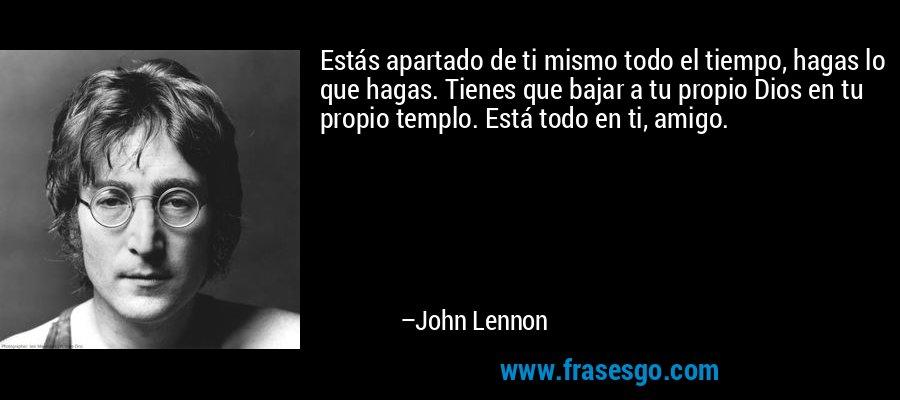 Estás apartado de ti mismo todo el tiempo, hagas lo que hagas. Tienes que bajar a tu propio Dios en tu propio templo. Está todo en ti, amigo. – John Lennon