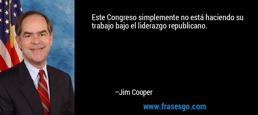 Este Congreso simplemente no está haciendo su trabajo bajo el liderazgo republicano. – Jim Cooper