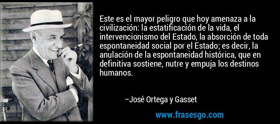 Este es el mayor peligro que hoy amenaza a la civilización: la estatificación de la vida, el intervencionismo del Estado, la absorción de toda espontaneidad social por el Estado; es decir, la anulación de la espontaneidad histórica, que en definitiva sostiene, nutre y empuja los destinos humanos. – José Ortega y Gasset