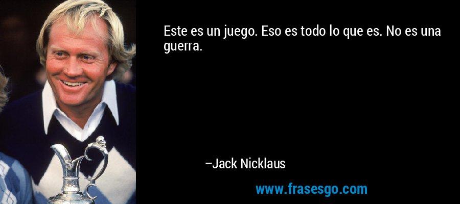 Este es un juego. Eso es todo lo que es. No es una guerra. – Jack Nicklaus