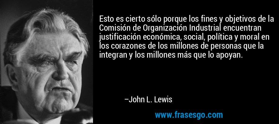 Esto es cierto sólo porque los fines y objetivos de la Comisión de Organización Industrial encuentran justificación económica, social, política y moral en los corazones de los millones de personas que la integran y los millones más que lo apoyan. – John L. Lewis