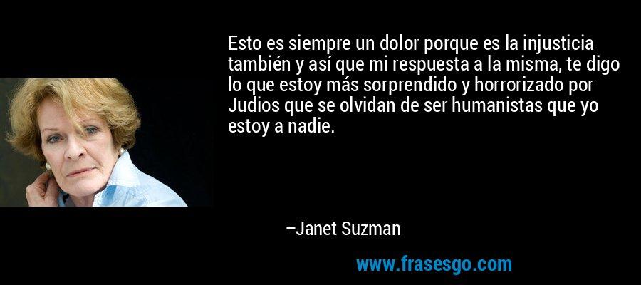 Esto es siempre un dolor porque es la injusticia también y así que mi respuesta a la misma, te digo lo que estoy más sorprendido y horrorizado por Judios que se olvidan de ser humanistas que yo estoy a nadie. – Janet Suzman