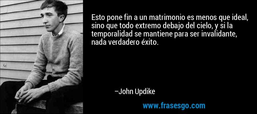 Esto pone fin a un matrimonio es menos que ideal, sino que todo extremo debajo del cielo, y si la temporalidad se mantiene para ser invalidante, nada verdadero éxito. – John Updike