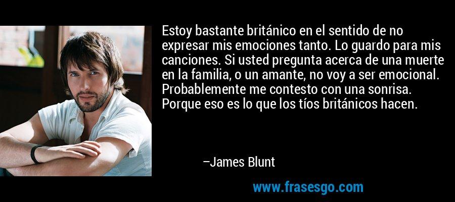 Estoy bastante británico en el sentido de no expresar mis emociones tanto. Lo guardo para mis canciones. Si usted pregunta acerca de una muerte en la familia, o un amante, no voy a ser emocional. Probablemente me contesto con una sonrisa. Porque eso es lo que los tíos británicos hacen. – James Blunt