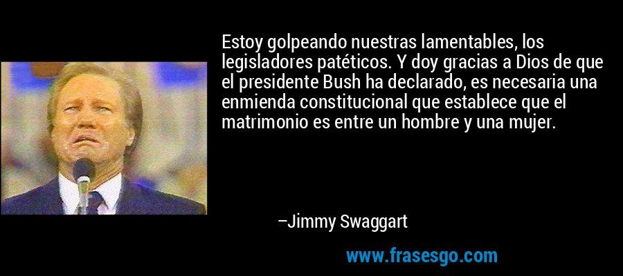 Estoy golpeando nuestras lamentables, los legisladores patéticos. Y doy gracias a Dios de que el presidente Bush ha declarado, es necesaria una enmienda constitucional que establece que el matrimonio es entre un hombre y una mujer. – Jimmy Swaggart