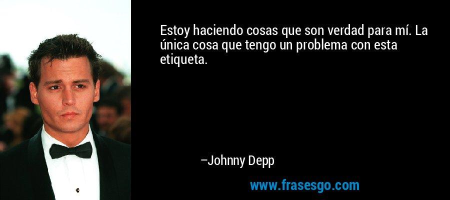 Estoy haciendo cosas que son verdad para mí. La única cosa que tengo un problema con esta etiqueta. – Johnny Depp