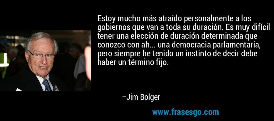 Estoy mucho más atraído personalmente a los gobiernos que van a toda su duración. Es muy difícil tener una elección de duración determinada que conozco con ah... una democracia parlamentaria, pero siempre he tenido un instinto de decir debe haber un término fijo. – Jim Bolger