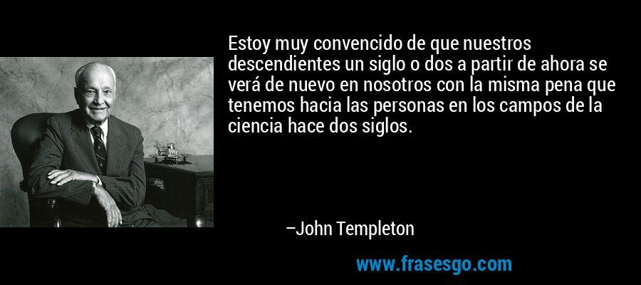 Estoy muy convencido de que nuestros descendientes un siglo o dos a partir de ahora se verá de nuevo en nosotros con la misma pena que tenemos hacia las personas en los campos de la ciencia hace dos siglos. – John Templeton