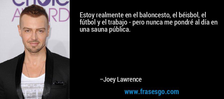 Estoy realmente en el baloncesto, el béisbol, el fútbol y el trabajo - pero nunca me pondré al día en una sauna pública. – Joey Lawrence