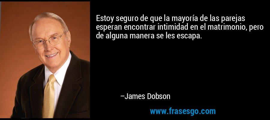 Estoy seguro de que la mayoría de las parejas esperan encontrar intimidad en el matrimonio, pero de alguna manera se les escapa. – James Dobson