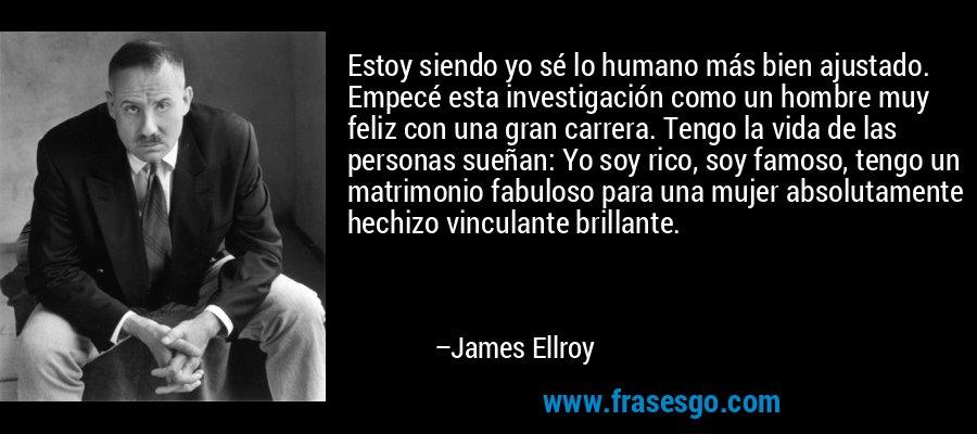 Estoy siendo yo sé lo humano más bien ajustado. Empecé esta investigación como un hombre muy feliz con una gran carrera. Tengo la vida de las personas sueñan: Yo soy rico, soy famoso, tengo un matrimonio fabuloso para una mujer absolutamente hechizo vinculante brillante. – James Ellroy