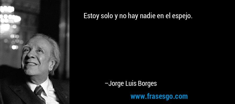 Estoy solo y no hay nadie en el espejo. – Jorge Luis Borges